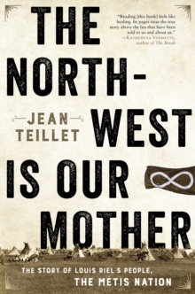 The North-West Is Our Mother : The Story of Louis Riel's People, the Metis Nation, EPUB eBook