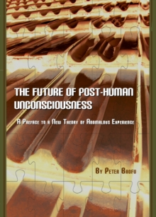 The Future of Post-Human Unconsciousness : A Preface to a New Theory of Anomalous Experience, PDF eBook