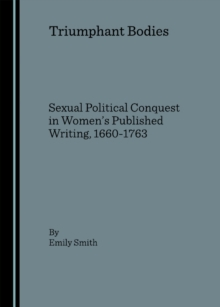 Triumphant Bodies : Sexual Political Conquest in Women's Published Writing, 1660-1763, PDF eBook