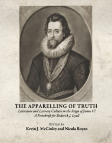 The Apparelling of Truth : Literature and Literary Culture in the Reign of James VI; A Festschrift for Roderick J. Lyall, PDF eBook