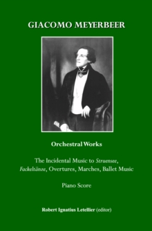 Giacomo Meyerbeer Orchestral Works : The Incidental Music to Struensee, Fackeltaenze, Overtures,Marches, Ballet Music Piano Score, PDF eBook