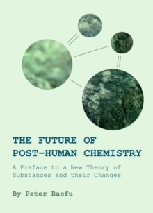 The Future of Post-Human Chemistry : A Preface to a New Theory of Substances and their Changes, PDF eBook