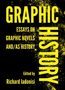 Graphic History : Essays on Graphic Novels And/As History, PDF eBook