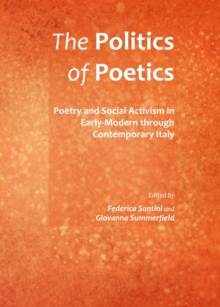 The Politics of Poetics : Poetry and Social Activism in Early-Modern through Contemporary Italy, PDF eBook