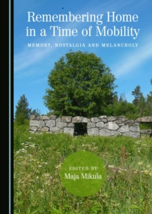 None Remembering Home in a Time of Mobility : Memory, Nostalgia and Melancholy, PDF eBook