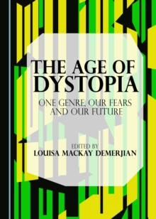 The Age of Dystopia : One Genre, Our Fears and Our Future, PDF eBook