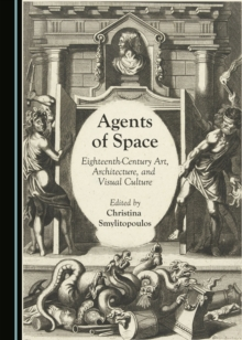 Agents of Space : Eighteenth-Century Art, Architecture, and Visual Culture, PDF eBook