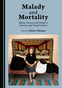 Malady and Mortality : Illness, Disease and Death in Literary and Visual Culture, PDF eBook