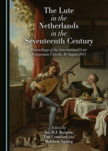 The Lute in the Netherlands in the Seventeenth Century : Proceedings of the International Lute Symposium Utrecht, 30 August 2013, PDF eBook