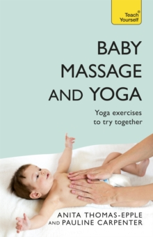 Baby Massage and Yoga : An authoritative guide to safe, effective massage and yoga exercises designed to benefit baby, Paperback / softback Book