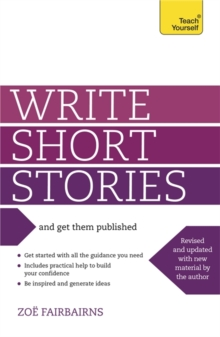 Write Short Stories and Get Them Published : Your practical guide to writing compelling short fiction, Paperback Book