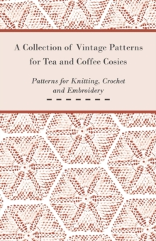 A Collection of Vintage Patterns for Tea and Coffee Cosies; Patterns for Knitting, Crochet and Embroidery, EPUB eBook