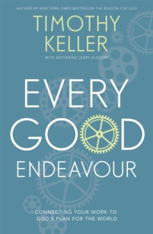 Every Good Endeavour : Connecting Your Work to God's Plan for the World, Paperback Book