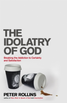 The Idolatry of God : Breaking the Addiction to Certainty and Satisfaction, Paperback / softback Book
