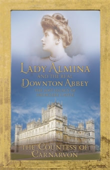 Lady Almina and the Real Downton Abbey : The Lost Legacy of Highclere Castle, Hardback Book
