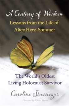 A Century of Wisdom : Lessons from the Life of Alice Herz-Sommer, the World's Oldest Living Holocaust Survivor, Paperback / softback Book