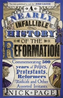 A Nearly Infallible History of the Reformation : Commemorating 500 years of Popes, Protestants, Reformers, Radicals and Other Assorted Irritants, Paperback / softback Book
