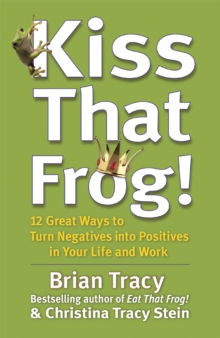Kiss That Frog! : 12 Great Ways to Turn Negatives into Positives in Your Life and Work, Paperback / softback Book