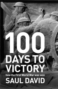 100 Days to Victory: How the Great War Was Fought and Won 1914-1918, EPUB eBook