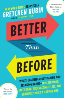 Better Than Before : What I Learned About Making and Breaking Habits - to Sleep More, Quit Sugar, Procrastinate Less, and Generally Build a Happier Life, Paperback Book