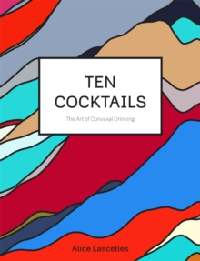 Ten Cocktails : The Art of Convivial Drinking, Hardback Book