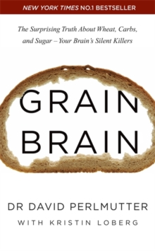 Grain Brain : The Surprising Truth about Wheat, Carbs, and Sugar - Your Brain's Silent Killers, Paperback Book