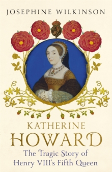 Katherine Howard : The Tragic Story of Henry VIII's Fifth Queen, Paperback / softback Book