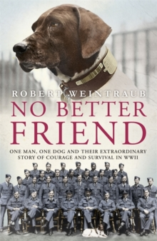 No Better Friend : One Man, One Dog, and Their Incredible Story of Courage and Survival in World War II, Hardback Book
