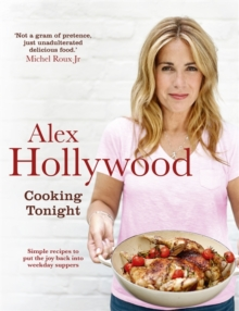 Alex Hollywood: Cooking Tonight : Simple Recipes to Put the Joy Back into Weekday Suppers, Hardback Book
