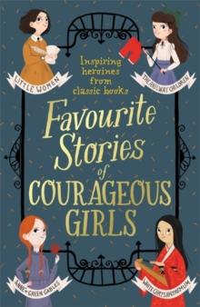 Favourite Stories of Courageous Girls : inspiring heroines from classic children's books, Paperback / softback Book