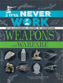 It'll Never Work: Weapons and Warfare : An Accidental History of Inventions, Hardback Book