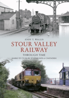 Stour Valley Railway Through Time : Marks Tey to Bury St Edmunds & Cavendish, Paperback Book
