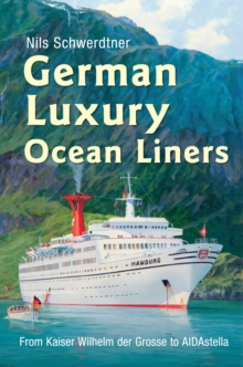 German Luxury Ocean Liners : from Kaiser Wilhelm Der Grosse to Aidastella, Hardback Book