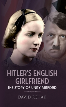 Hitler's English Girlfriend : The Story of Unity Mitford, Paperback Book