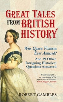 Great Tales from British History : Was Queen Victoria Ever Amused? and 39 Other Intriguing Historical Questions Answered, EPUB eBook
