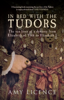 In Bed with the Tudors : The Sex Lives of a Dynasty from Elizabeth of York to Elizabeth I, Paperback / softback Book