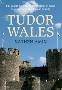 Tudor Wales : Full-Colour Guide to the Many Places in Wales Associated with This Famous Dynasty, Paperback Book