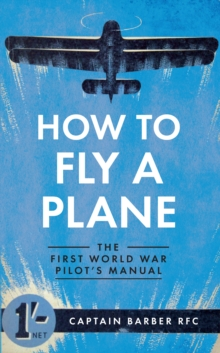 How to Fly a Plane : The First World War Pilot's Manual, Paperback Book