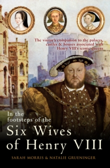 In the Footsteps of the Six Wives of Henry VIII : The visitor's companion to the palaces, castles & houses associated with Henry VIII's iconic queens, Hardback Book