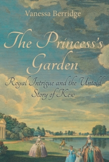 The Princess's Garden : Royal Intrigue and the Untold Story of Kew, Hardback Book