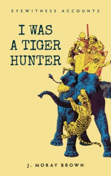 Eyewitness Accounts I Was a Tiger Hunter, EPUB eBook