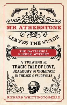 Mr Atherstone Leaves the Stage The Battersea Murder Mystery : A Twisting and Tragic Tale of Love, Jealousy and Violence in the age of Vaudeville, Paperback / softback Book