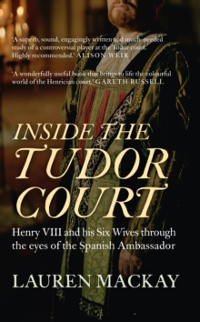 Inside the Tudor Court : Henry VIII and his Six Wives through the eyes of the Spanish Ambassador, Paperback Book