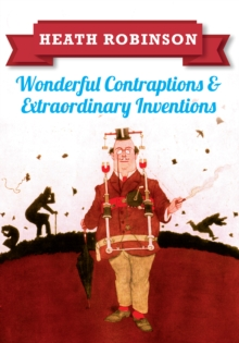 Heath Robinson: Wonderful Contraptions and Extraordinary Inventions, Paperback / softback Book
