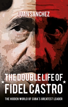 The Double Life of Fidel Castro : The Hidden World of Cuba's Greatest Leader, Hardback Book