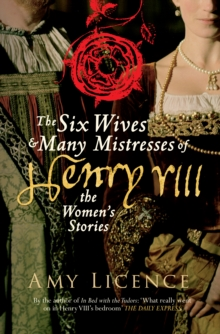 The Six Wives & Many Mistresses of Henry VIII : The Women's Stories, Paperback Book