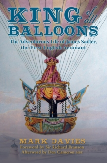 King of All Balloons : The Adventurous Life of James Sadler, The First English Aeronaut, Hardback Book