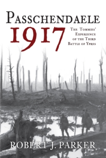 Passchendaele 1917 : The Tommies Experience of the Third Battle of Ypres, Hardback Book