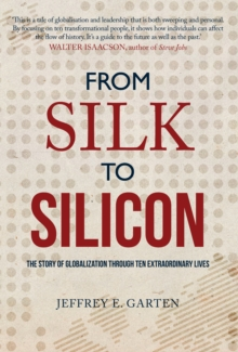 From Silk to Silicon : The Story of Globalization Through Ten Extraordinary Lives, Hardback Book