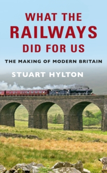 What the Railways Did For Us : The Making of Modern Britain, Paperback / softback Book